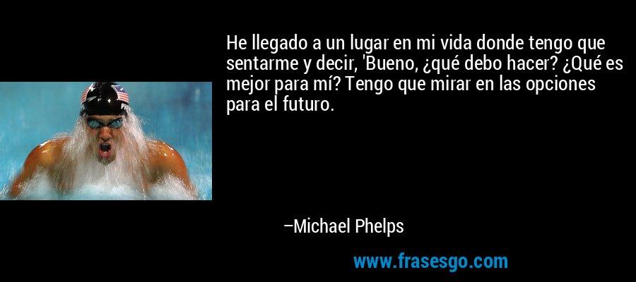 He llegado a un lugar en mi vida donde tengo que sentarme y decir, 'Bueno, ¿qué debo hacer? ¿Qué es mejor para mí? Tengo que mirar en las opciones para el futuro. – Michael Phelps