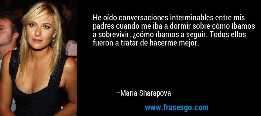 He oído conversaciones interminables entre mis padres cuando me iba a dormir sobre cómo íbamos a sobrevivir, ¿cómo íbamos a seguir. Todos ellos fueron a tratar de hacerme mejor. – Maria Sharapova