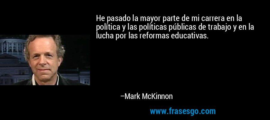 He pasado la mayor parte de mi carrera en la política y las políticas públicas de trabajo y en la lucha por las reformas educativas. – Mark McKinnon