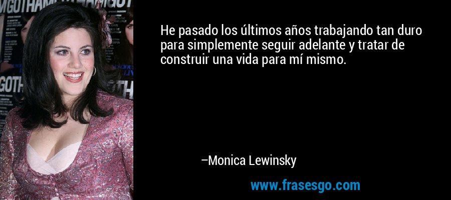 He pasado los últimos años trabajando tan duro para simplemente seguir adelante y tratar de construir una vida para mí mismo. – Monica Lewinsky