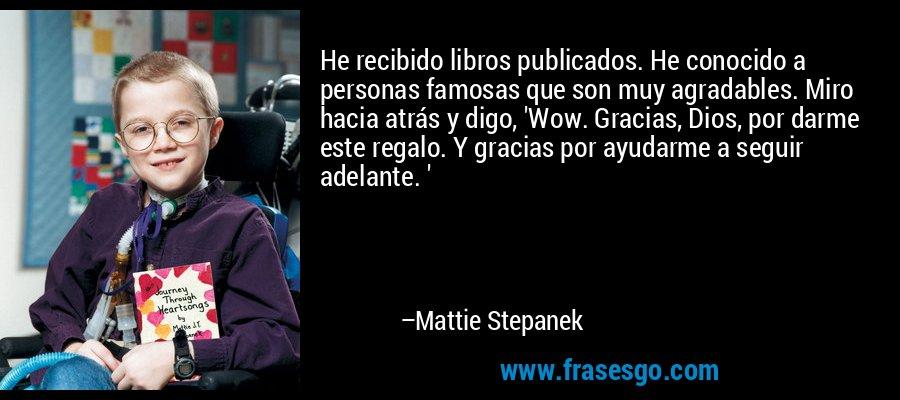 He recibido libros publicados. He conocido a personas famosas que son muy agradables. Miro hacia atrás y digo, 'Wow. Gracias, Dios, por darme este regalo. Y gracias por ayudarme a seguir adelante. ' – Mattie Stepanek