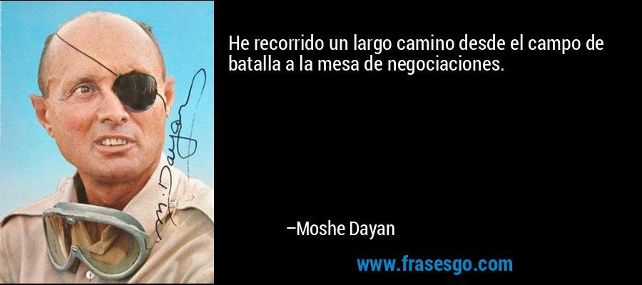 He recorrido un largo camino desde el campo de batalla a la mesa de negociaciones. – Moshe Dayan