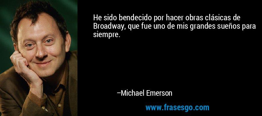 He sido bendecido por hacer obras clásicas de Broadway, que fue uno de mis grandes sueños para siempre. – Michael Emerson