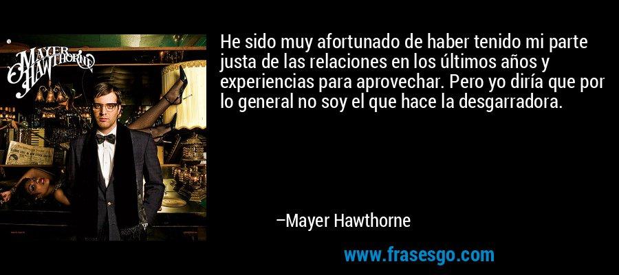 He sido muy afortunado de haber tenido mi parte justa de las relaciones en los últimos años y experiencias para aprovechar. Pero yo diría que por lo general no soy el que hace la desgarradora. – Mayer Hawthorne
