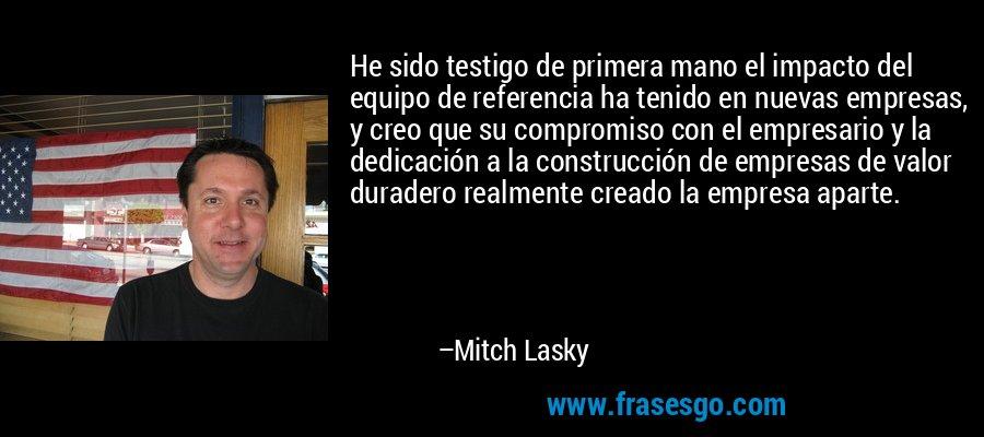 He sido testigo de primera mano el impacto del equipo de referencia ha tenido en nuevas empresas, y creo que su compromiso con el empresario y la dedicación a la construcción de empresas de valor duradero realmente creado la empresa aparte. – Mitch Lasky
