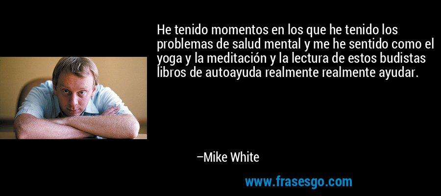 He tenido momentos en los que he tenido los problemas de salud mental y me he sentido como el yoga y la meditación y la lectura de estos budistas libros de autoayuda realmente realmente ayudar. – Mike White