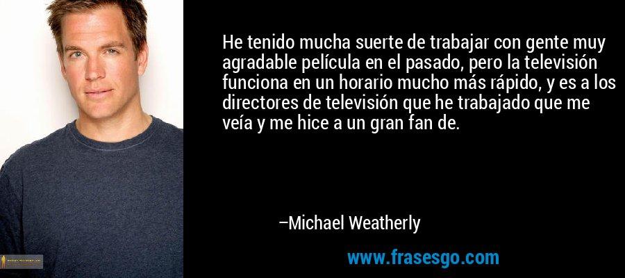 He tenido mucha suerte de trabajar con gente muy agradable película en el pasado, pero la televisión funciona en un horario mucho más rápido, y es a los directores de televisión que he trabajado que me veía y me hice a un gran fan de. – Michael Weatherly