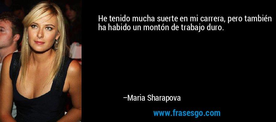 He tenido mucha suerte en mi carrera, pero también ha habido un montón de trabajo duro. – Maria Sharapova