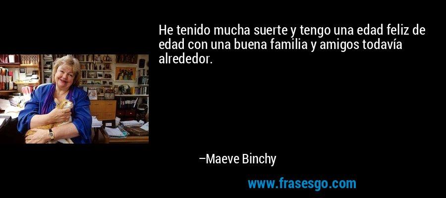 He tenido mucha suerte y tengo una edad feliz de edad con una buena familia y amigos todavía alrededor. – Maeve Binchy