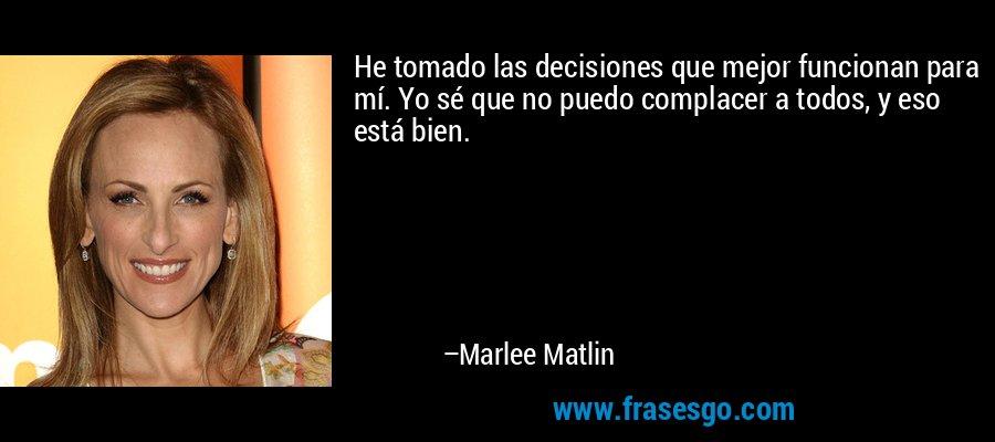 He tomado las decisiones que mejor funcionan para mí. Yo sé que no puedo complacer a todos, y eso está bien. – Marlee Matlin
