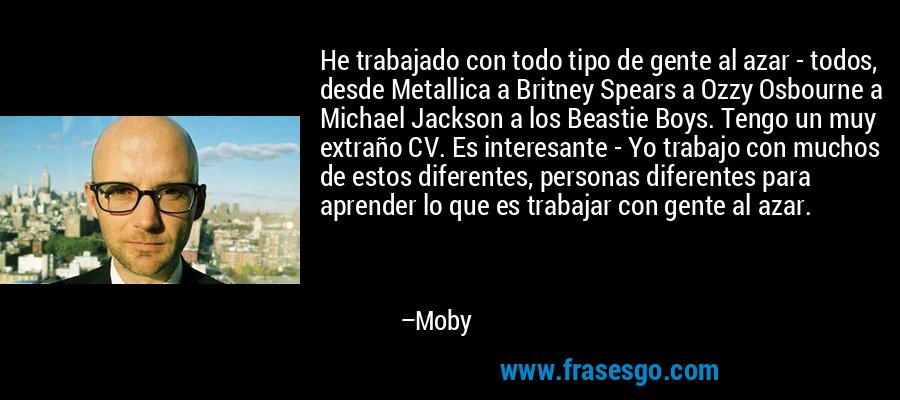 He trabajado con todo tipo de gente al azar - todos, desde Metallica a Britney Spears a Ozzy Osbourne a Michael Jackson a los Beastie Boys. Tengo un muy extraño CV. Es interesante - Yo trabajo con muchos de estos diferentes, personas diferentes para aprender lo que es trabajar con gente al azar. – Moby