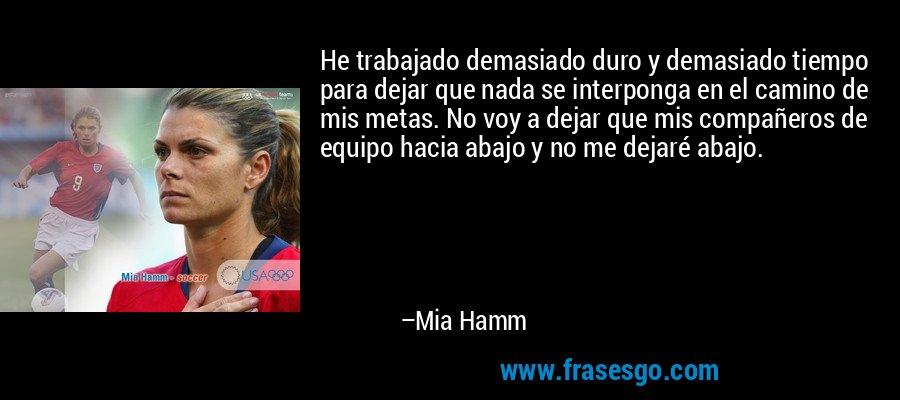 He trabajado demasiado duro y demasiado tiempo para dejar que nada se interponga en el camino de mis metas. No voy a dejar que mis compañeros de equipo hacia abajo y no me dejaré abajo. – Mia Hamm
