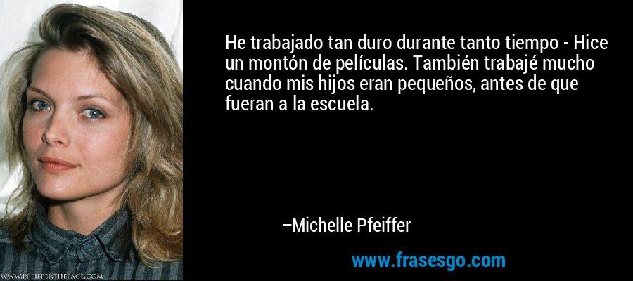 He trabajado tan duro durante tanto tiempo - Hice un montón de películas. También trabajé mucho cuando mis hijos eran pequeños, antes de que fueran a la escuela. – Michelle Pfeiffer