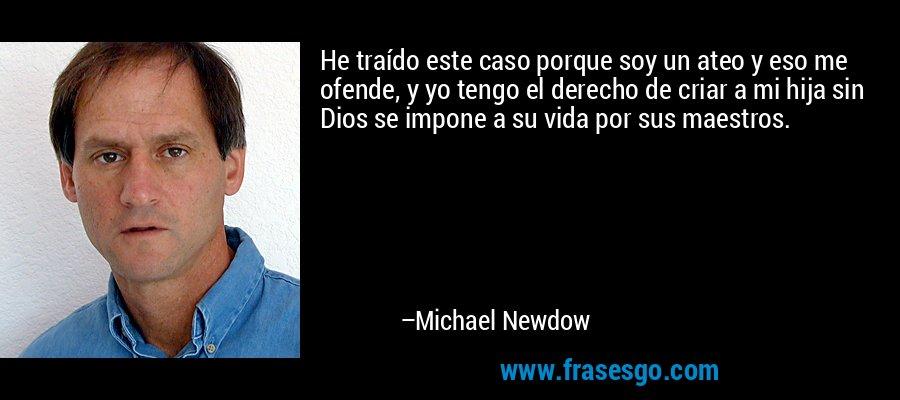 He traído este caso porque soy un ateo y eso me ofende, y yo tengo el derecho de criar a mi hija sin Dios se impone a su vida por sus maestros. – Michael Newdow