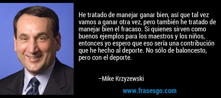 He tratado de manejar ganar bien, así que tal vez vamos a ganar otra vez, pero también he tratado de manejar bien el fracaso. Si quienes sirven como buenos ejemplos para los maestros y los niños, entonces yo espero que eso sería una contribución que he hecho al deporte. No sólo de baloncesto, pero con el deporte. – Mike Krzyzewski