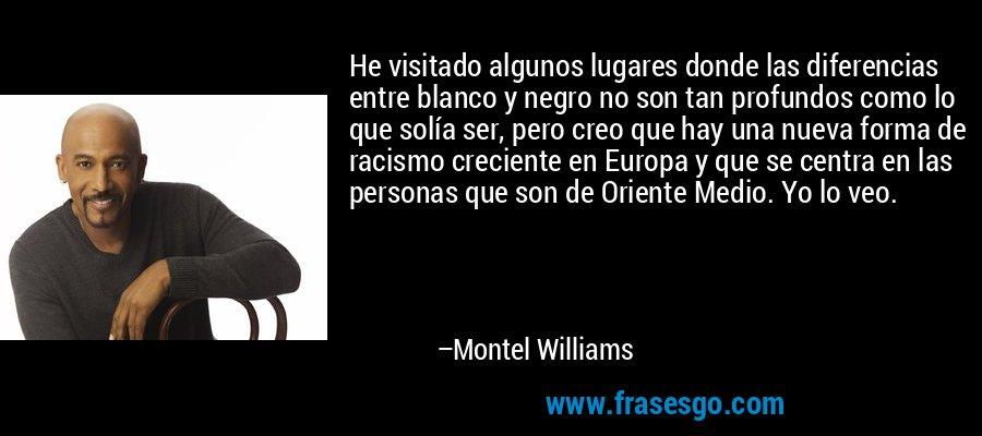 He visitado algunos lugares donde las diferencias entre blanco y negro no son tan profundos como lo que solía ser, pero creo que hay una nueva forma de racismo creciente en Europa y que se centra en las personas que son de Oriente Medio. Yo lo veo. – Montel Williams