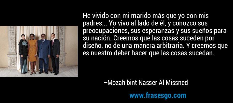 He vivido con mi marido más que yo con mis padres... Yo vivo al lado de él, y conozco sus preocupaciones, sus esperanzas y sus sueños para su nación. Creemos que las cosas suceden por diseño, no de una manera arbitraria. Y creemos que es nuestro deber hacer que las cosas sucedan. – Mozah bint Nasser Al Missned