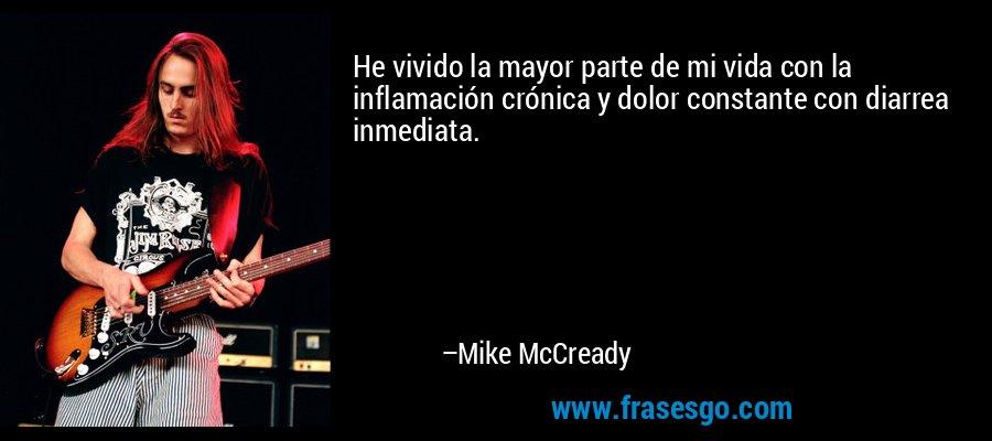 He vivido la mayor parte de mi vida con la inflamación crónica y dolor constante con diarrea inmediata. – Mike McCready