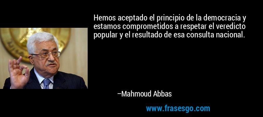 Hemos aceptado el principio de la democracia y estamos comprometidos a respetar el veredicto popular y el resultado de esa consulta nacional. – Mahmoud Abbas