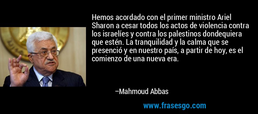 Hemos acordado con el primer ministro Ariel Sharon a cesar todos los actos de violencia contra los israelíes y contra los palestinos dondequiera que estén. La tranquilidad y la calma que se presenció y en nuestro país, a partir de hoy, es el comienzo de una nueva era. – Mahmoud Abbas