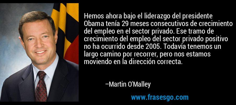 Hemos ahora bajo el liderazgo del presidente Obama tenía 29 meses consecutivos de crecimiento del empleo en el sector privado. Ese tramo de crecimiento del empleo del sector privado positivo no ha ocurrido desde 2005. Todavía tenemos un largo camino por recorrer, pero nos estamos moviendo en la dirección correcta. – Martin O'Malley