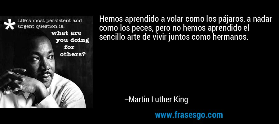 Hemos aprendido a volar como los pájaros, a nadar como los peces, pero no hemos aprendido el sencillo arte de vivir juntos como hermanos. – Martin Luther King