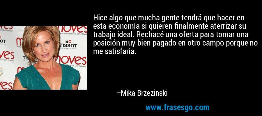 Hice algo que mucha gente tendrá que hacer en esta economía si quieren finalmente aterrizar su trabajo ideal. Rechacé una oferta para tomar una posición muy bien pagado en otro campo porque no me satisfaría. – Mika Brzezinski