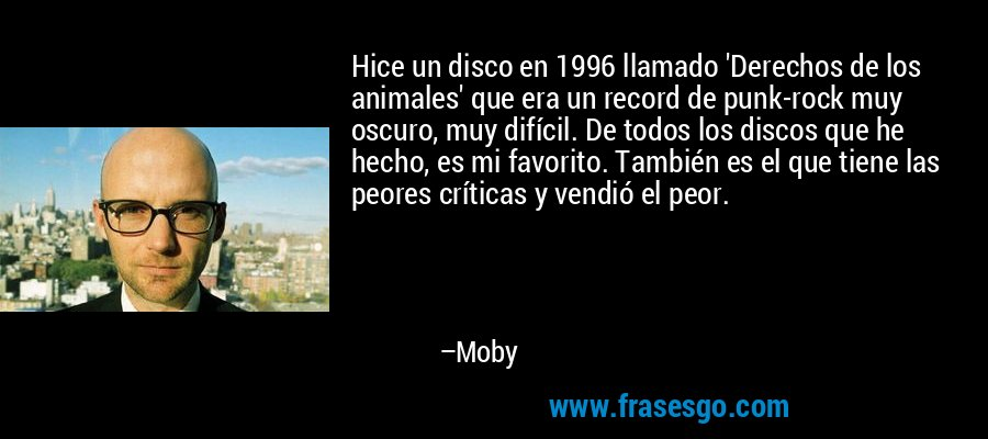 Hice un disco en 1996 llamado 'Derechos de los animales' que era un record de punk-rock muy oscuro, muy difícil. De todos los discos que he hecho, es mi favorito. También es el que tiene las peores críticas y vendió el peor. – Moby