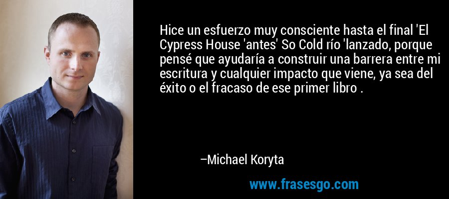 Hice un esfuerzo muy consciente hasta el final 'El Cypress House 'antes' So Cold río 'lanzado, porque pensé que ayudaría a construir una barrera entre mi escritura y cualquier impacto que viene, ya sea del éxito o el fracaso de ese primer libro . – Michael Koryta