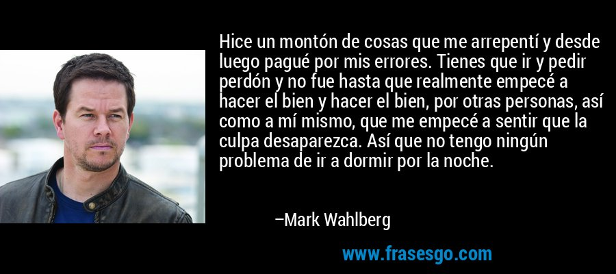 Hice un montón de cosas que me arrepentí y desde luego pagué por mis errores. Tienes que ir y pedir perdón y no fue hasta que realmente empecé a hacer el bien y hacer el bien, por otras personas, así como a mí mismo, que me empecé a sentir que la culpa desaparezca. Así que no tengo ningún problema de ir a dormir por la noche. – Mark Wahlberg