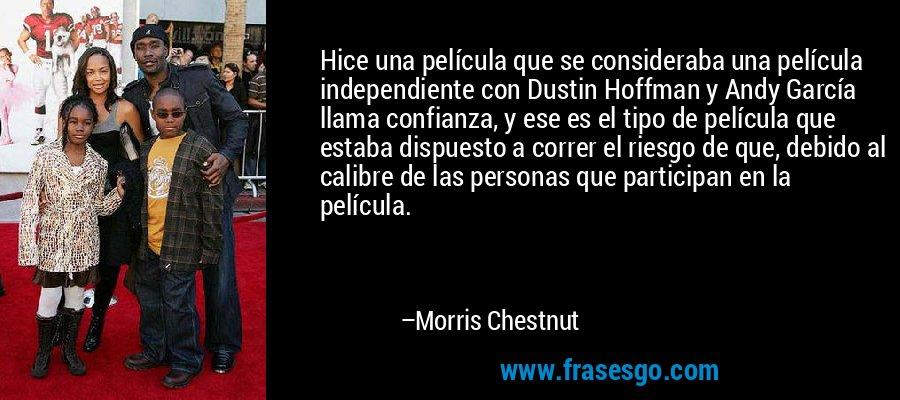 Hice una película que se consideraba una película independiente con Dustin Hoffman y Andy García llama confianza, y ese es el tipo de película que estaba dispuesto a correr el riesgo de que, debido al calibre de las personas que participan en la película. – Morris Chestnut