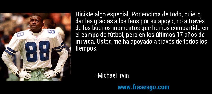 Hiciste algo especial. Por encima de todo, quiero dar las gracias a los fans por su apoyo, no a través de los buenos momentos que hemos compartido en el campo de fútbol, pero en los últimos 17 años de mi vida. Usted me ha apoyado a través de todos los tiempos. – Michael Irvin