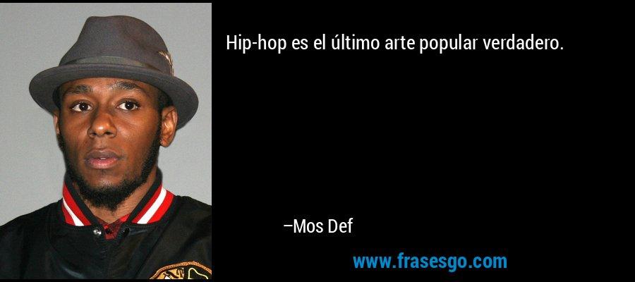 Hip-hop es el último arte popular verdadero. – Mos Def