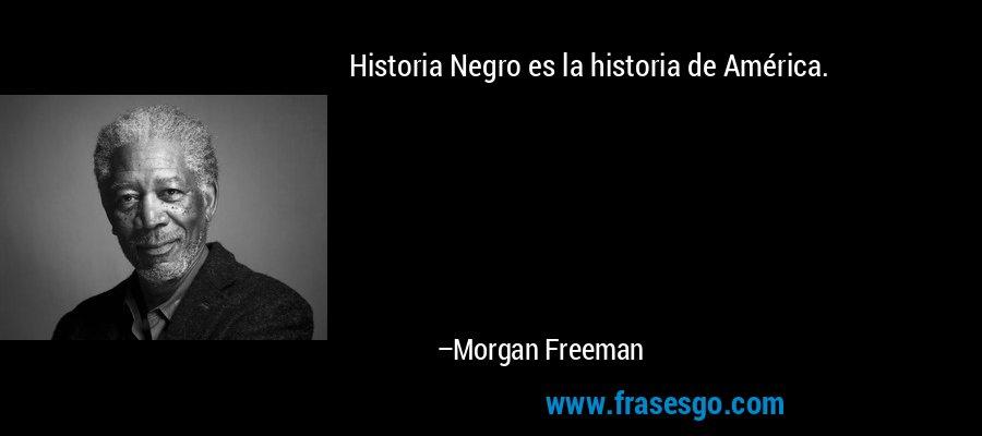 Historia Negro es la historia de América. – Morgan Freeman