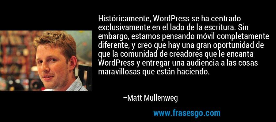 Históricamente, WordPress se ha centrado exclusivamente en el lado de la escritura. Sin embargo, estamos pensando móvil completamente diferente, y creo que hay una gran oportunidad de que la comunidad de creadores que le encanta WordPress y entregar una audiencia a las cosas maravillosas que están haciendo. – Matt Mullenweg