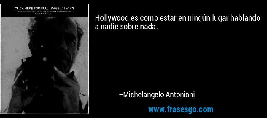 Hollywood es como estar en ningún lugar hablando a nadie sobre nada. – Michelangelo Antonioni