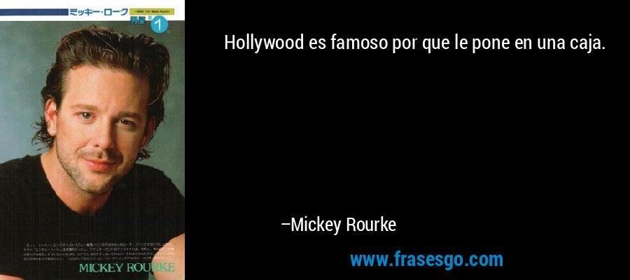 Hollywood es famoso por que le pone en una caja. – Mickey Rourke