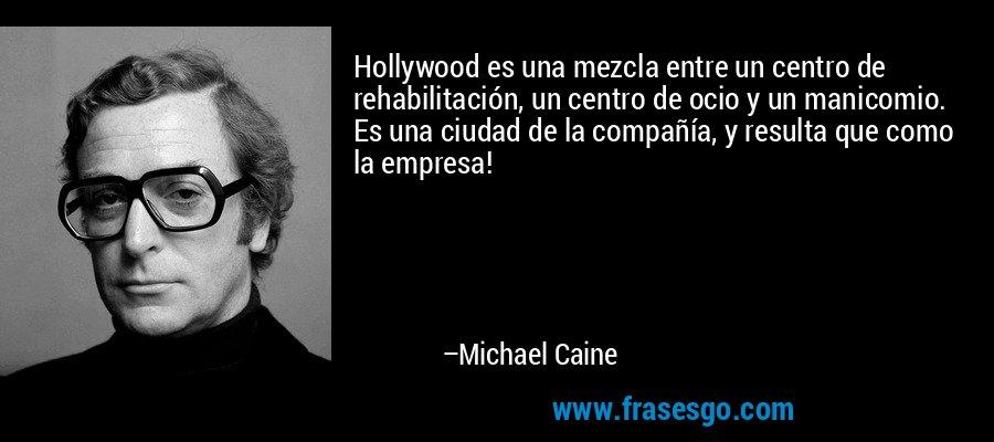 Hollywood es una mezcla entre un centro de rehabilitación, un centro de ocio y un manicomio. Es una ciudad de la compañía, y resulta que como la empresa! – Michael Caine
