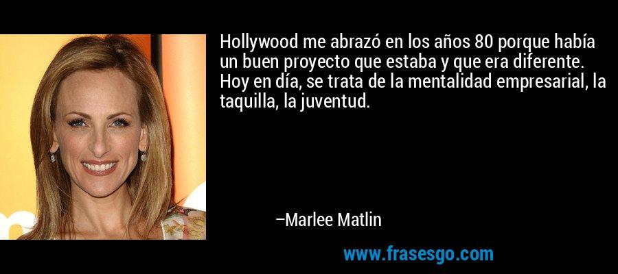 Hollywood me abrazó en los años 80 porque había un buen proyecto que estaba y que era diferente. Hoy en día, se trata de la mentalidad empresarial, la taquilla, la juventud. – Marlee Matlin