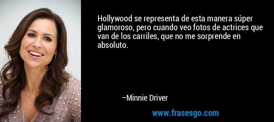 Hollywood se representa de esta manera súper glamoroso, pero cuando veo fotos de actrices que van de los carriles, que no me sorprende en absoluto. – Minnie Driver