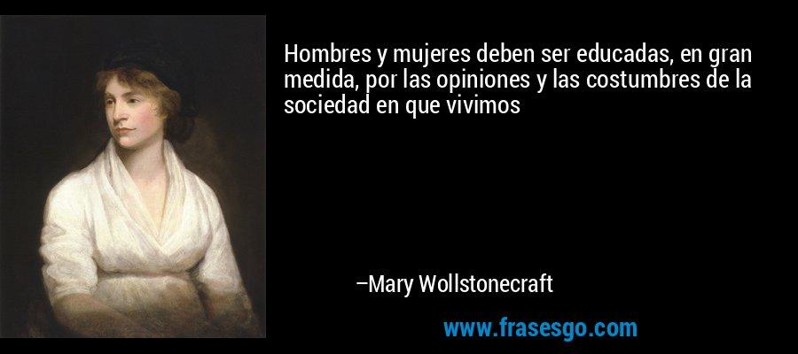 Hombres y mujeres deben ser educadas, en gran medida, por las opiniones y las costumbres de la sociedad en que vivimos – Mary Wollstonecraft