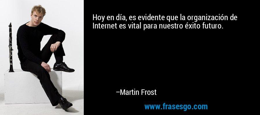 Hoy en día, es evidente que la organización de Internet es vital para nuestro éxito futuro. – Martin Frost