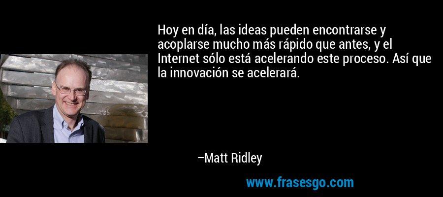 Hoy en día, las ideas pueden encontrarse y acoplarse mucho más rápido que antes, y el Internet sólo está acelerando este proceso. Así que la innovación se acelerará. – Matt Ridley