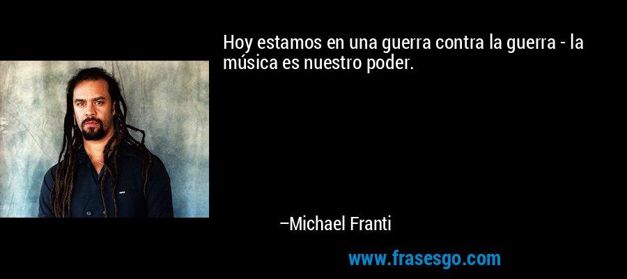 Hoy estamos en una guerra contra la guerra - la música es nuestro poder. – Michael Franti