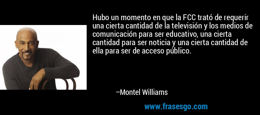 Hubo un momento en que la FCC trató de requerir una cierta cantidad de la televisión y los medios de comunicación para ser educativo, una cierta cantidad para ser noticia y una cierta cantidad de ella para ser de acceso público. – Montel Williams