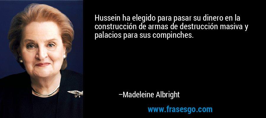 Hussein ha elegido para pasar su dinero en la construcción de armas de destrucción masiva y palacios para sus compinches. – Madeleine Albright