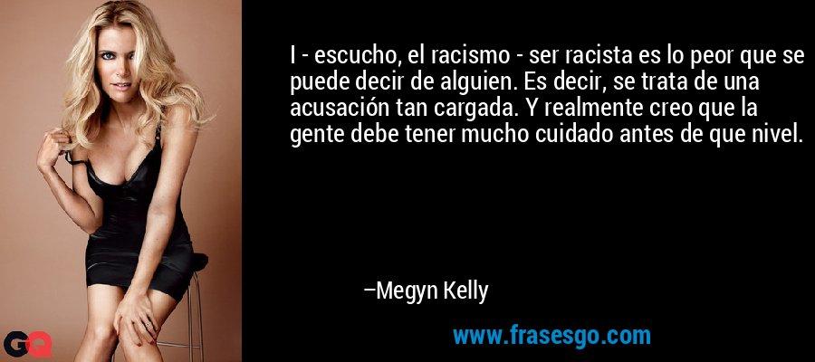 I - escucho, el racismo - ser racista es lo peor que se puede decir de alguien. Es decir, se trata de una acusación tan cargada. Y realmente creo que la gente debe tener mucho cuidado antes de que nivel. – Megyn Kelly
