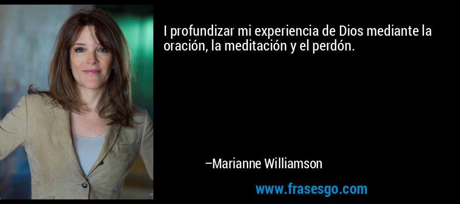 I profundizar mi experiencia de Dios mediante la oración, la meditación y el perdón. – Marianne Williamson