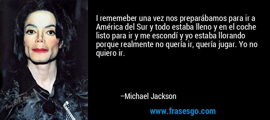 I rememeber una vez nos preparábamos para ir a América del Sur y todo estaba lleno y en el coche listo para ir y me escondí y yo estaba llorando porque realmente no quería ir, quería jugar. Yo no quiero ir. – Michael Jackson