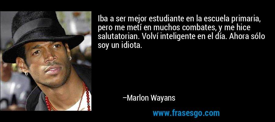 Iba a ser mejor estudiante en la escuela primaria, pero me metí en muchos combates, y me hice salutatorian. Volví inteligente en el día. Ahora sólo soy un idiota. – Marlon Wayans